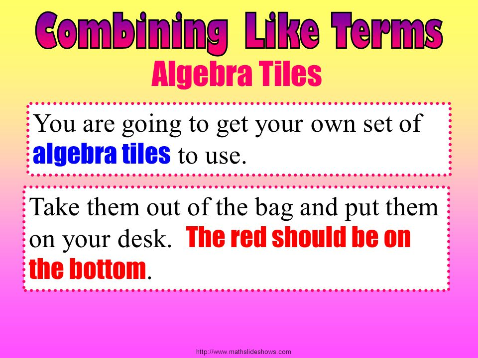 Combining Like Terms Algebra Tiles. You are going to get your own set of algebra tiles to use.