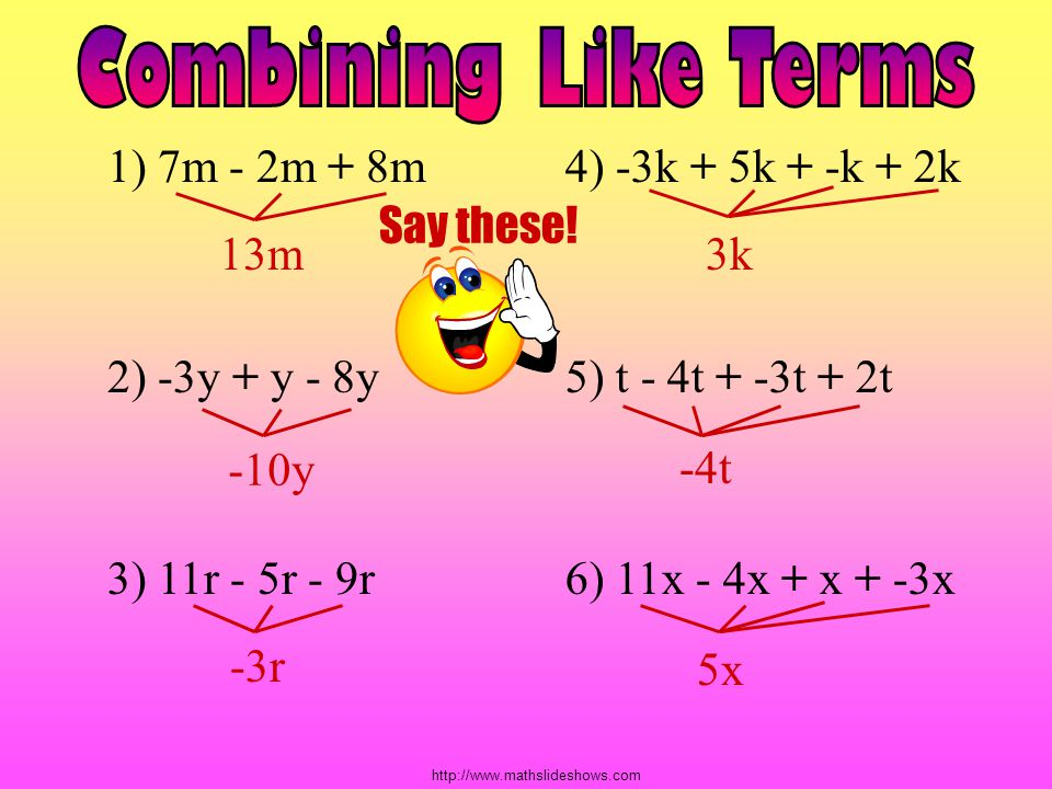 Combining Like Terms 1) 7m - 2m + 8m 4) -3k + 5k + -k + 2k Say these!