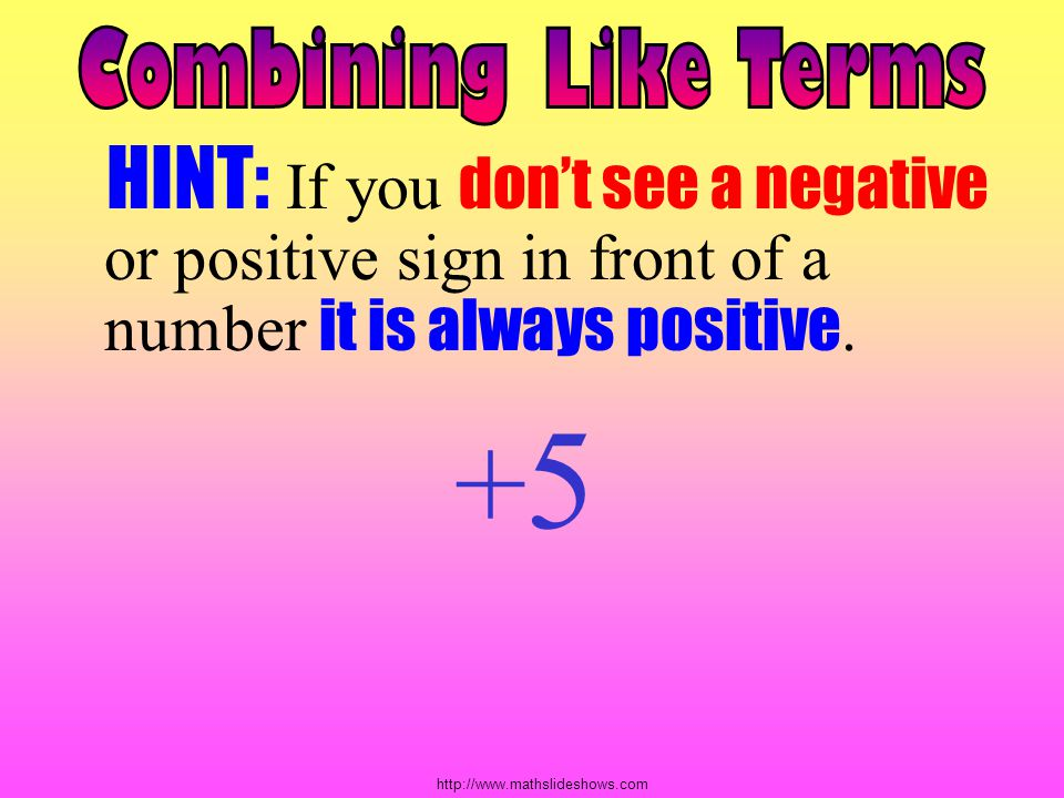 Combining Like Terms HINT: If you don't see a negative or positive sign in front of a number it is always positive.
