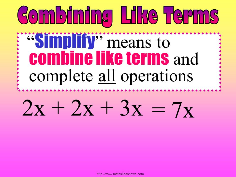 Combining Like Terms Simplify means to combine like terms and complete all operations. 2x + 2x + 3x.