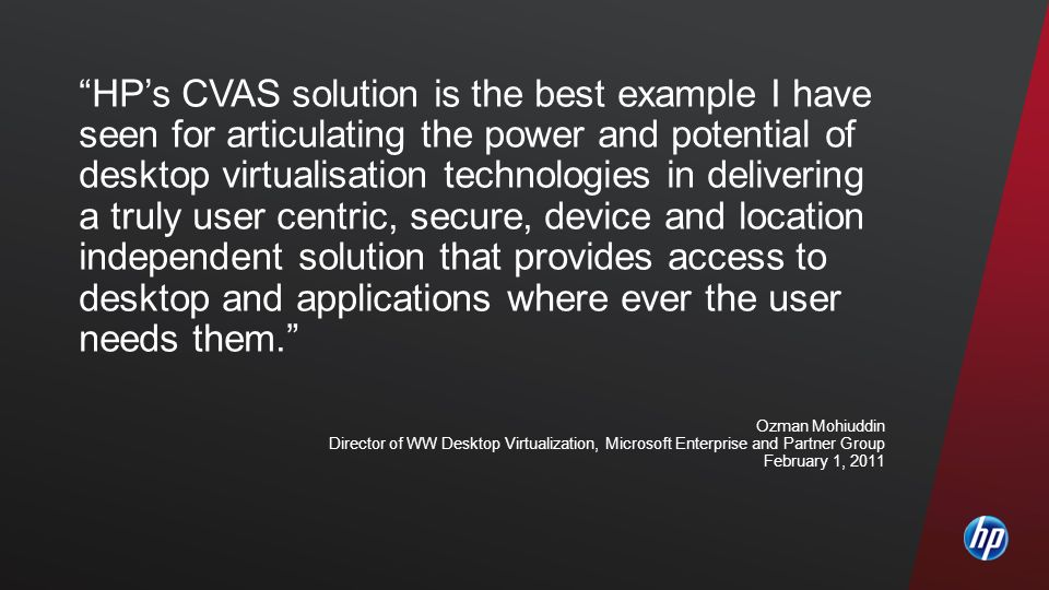 HP's CVAS solution is the best example I have seen for articulating the power and potential of desktop virtualisation technologies in delivering a truly user centric, secure, device and location independent solution that provides access to desktop and applications where ever the user needs them.