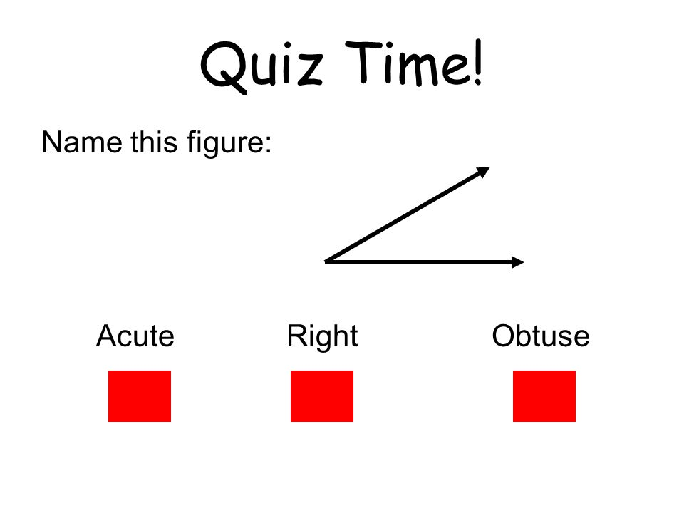 Quiz Time! Name this figure: Acute Right Obtuse
