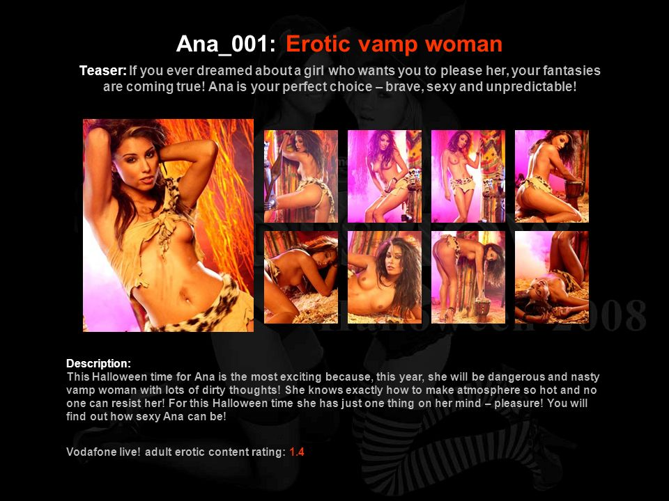 Ana_001: Erotic vamp woman Teaser: If you ever dreamed about a girl who wants you to please her, your fantasies are coming true! Ana is your perfect choice – brave, sexy and unpredictable!