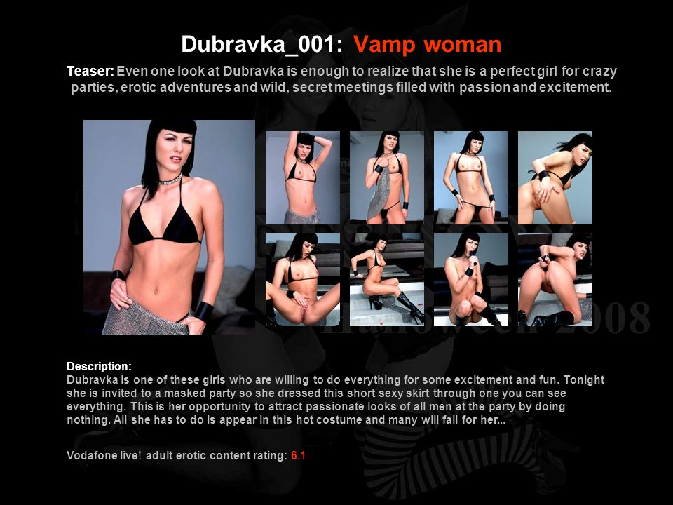 Dubravka_001: Vamp woman Teaser: Even one look at Dubravka is enough to realize that she is a perfect girl for crazy parties, erotic adventures and wild, secret meetings filled with passion and excitement.