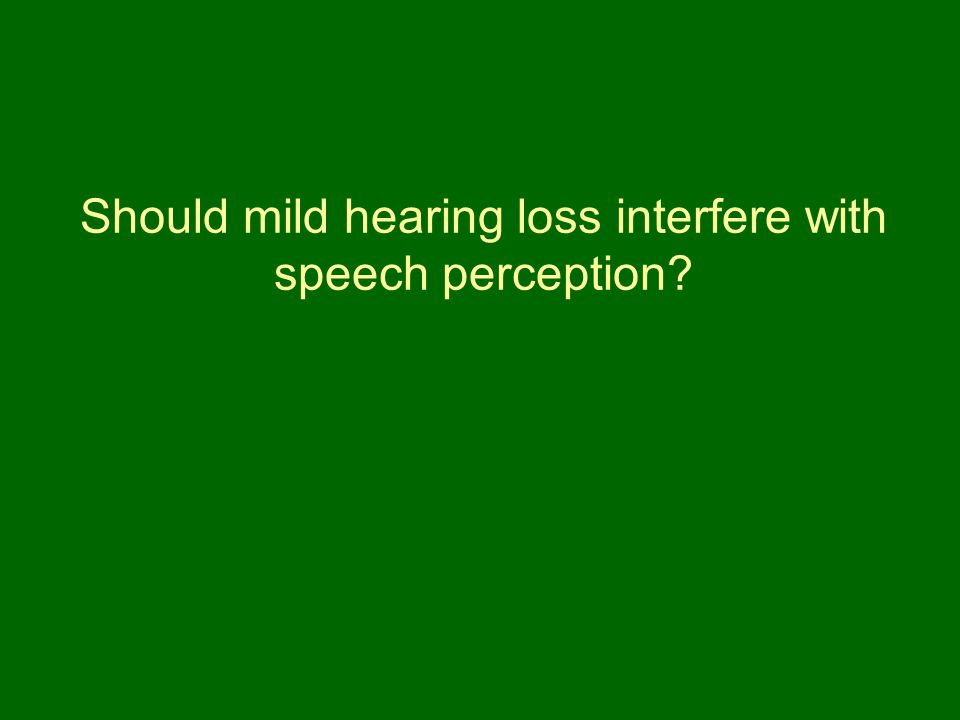 Should mild hearing loss interfere with speech perception