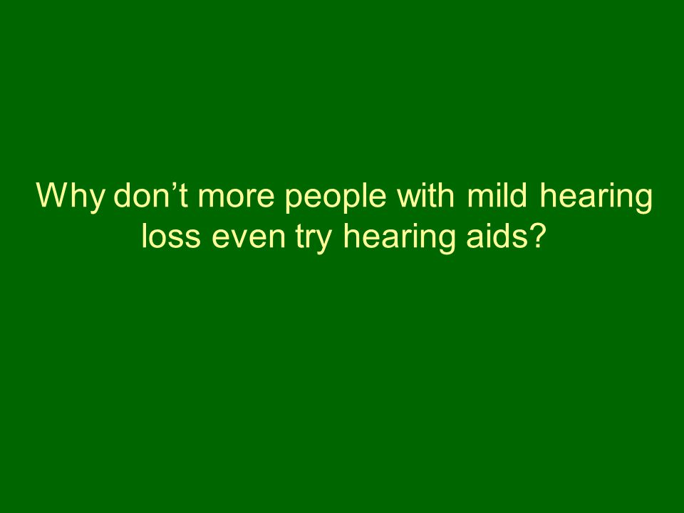 Why don't more people with mild hearing loss even try hearing aids