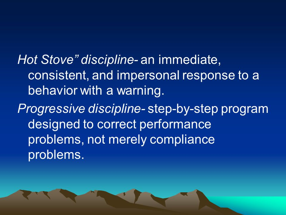 Hot Stove discipline- an immediate, consistent, and impersonal response to a behavior with a warning.