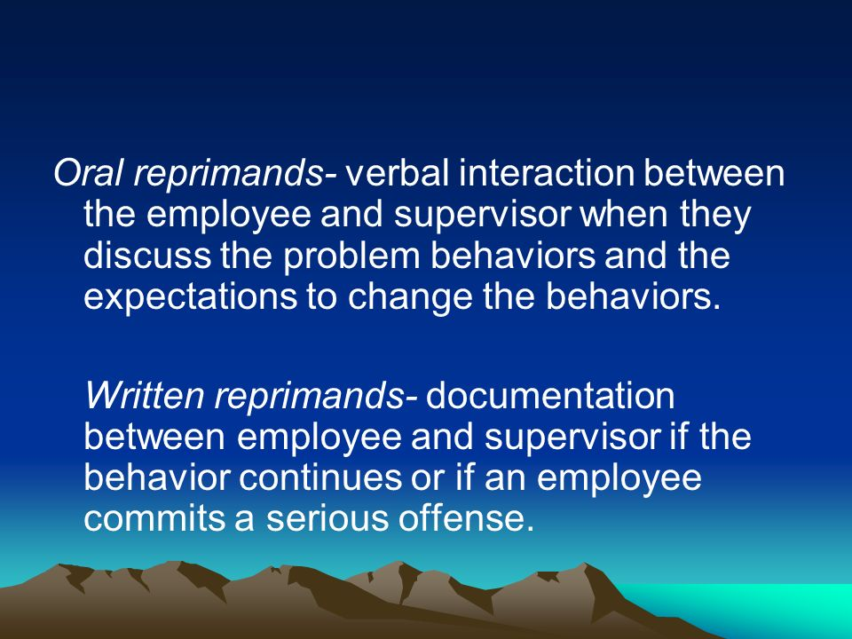 Oral reprimands- verbal interaction between the employee and supervisor when they discuss the problem behaviors and the expectations to change the behaviors.