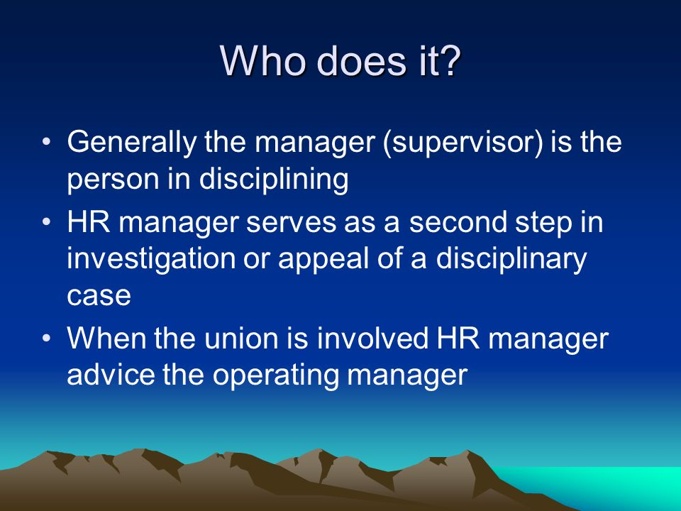 Who does it Generally the manager (supervisor) is the person in disciplining.