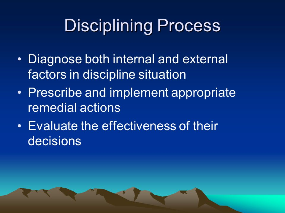 Disciplining Process Diagnose both internal and external factors in discipline situation. Prescribe and implement appropriate remedial actions.