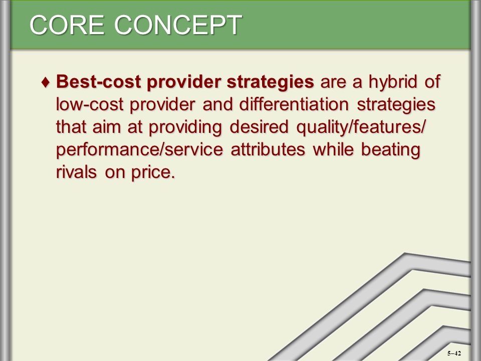 Best-cost provider strategies are a hybrid of low-cost provider and differentiation strategies that aim at providing desired quality/features/ performance/service attributes while beating rivals on price.