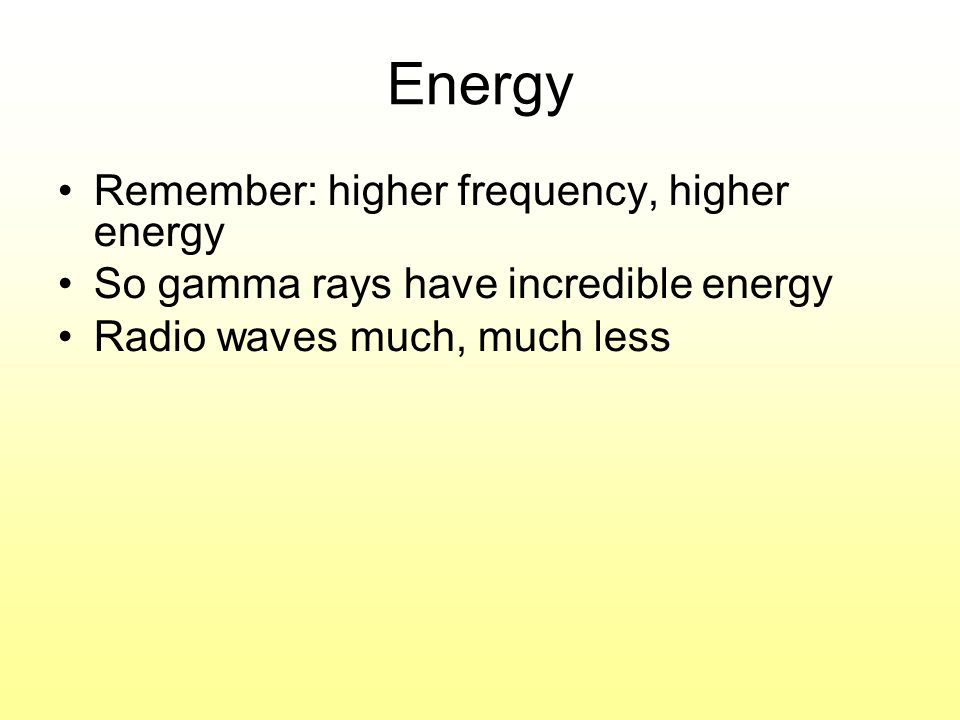Energy Remember: higher frequency, higher energy