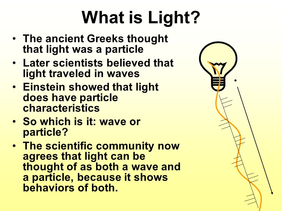. What is Light The ancient Greeks thought that light was a particle