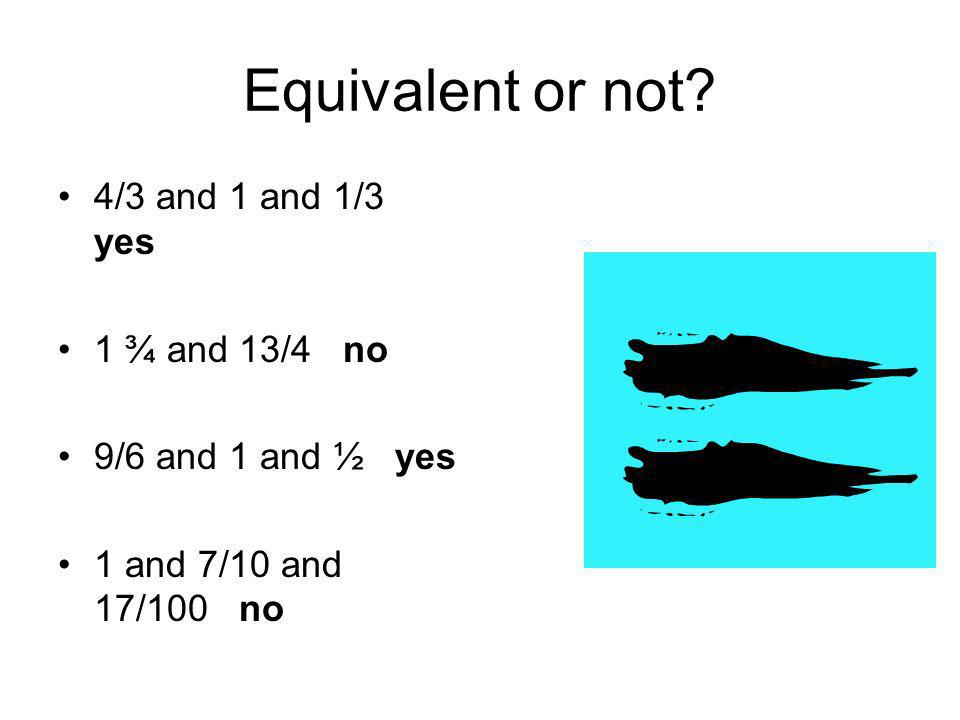 Equivalent or not 4/3 and 1 and 1/3 yes 1 ¾ and 13/4 no