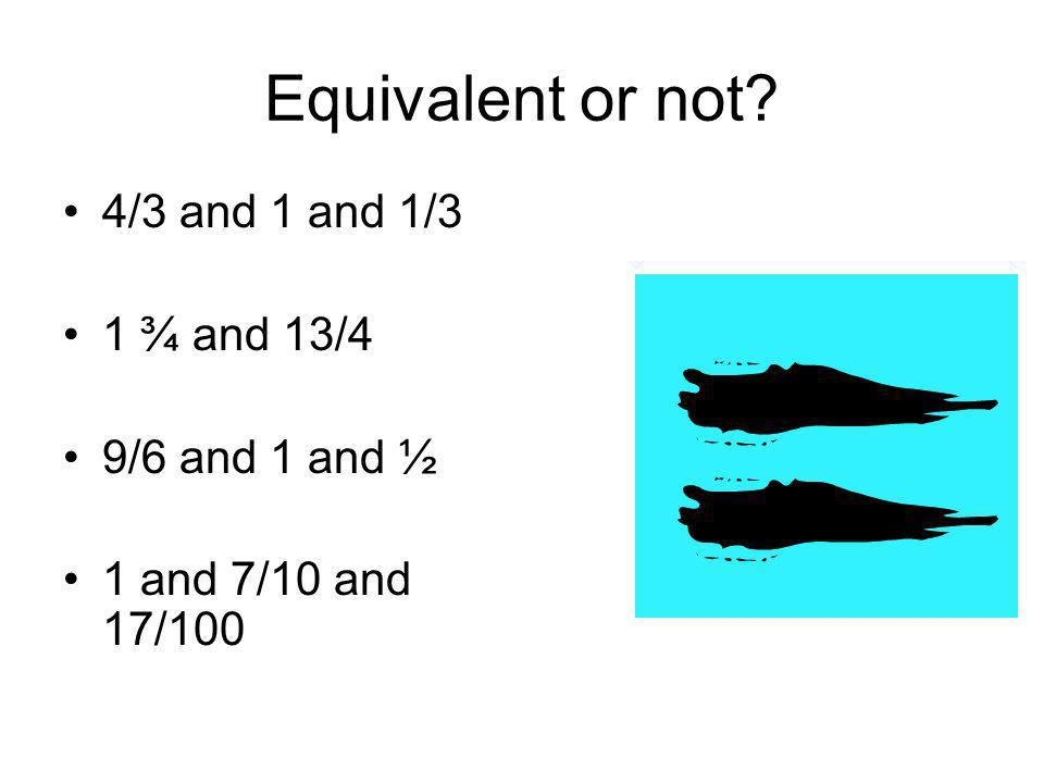 Equivalent or not 4/3 and 1 and 1/3 1 ¾ and 13/4 9/6 and 1 and ½
