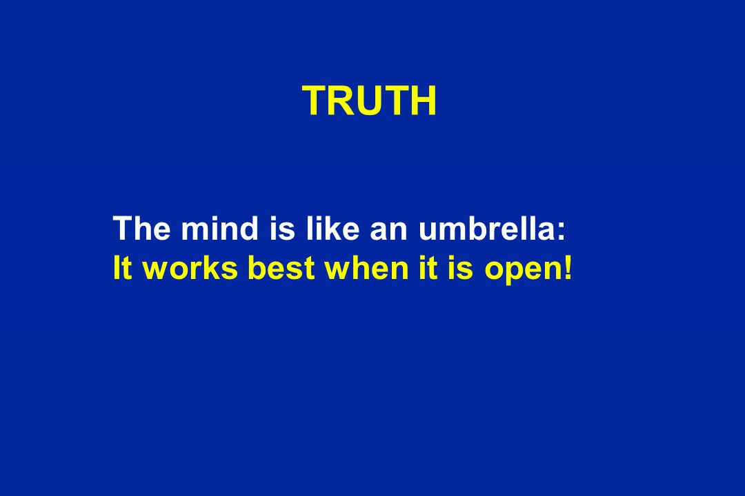 TRUTH The mind is like an umbrella: It works best when it is open!