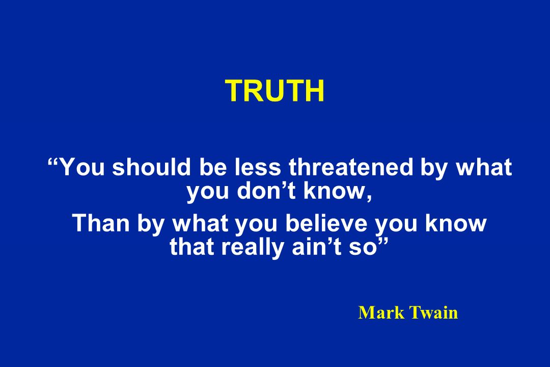 TRUTH You should be less threatened by what you don't know,