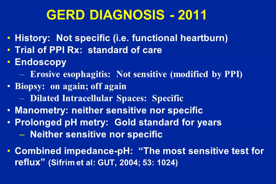 GERD DIAGNOSIS - 2011 History: Not specific (i.e. functional heartburn) Trial of PPI Rx: standard of care.