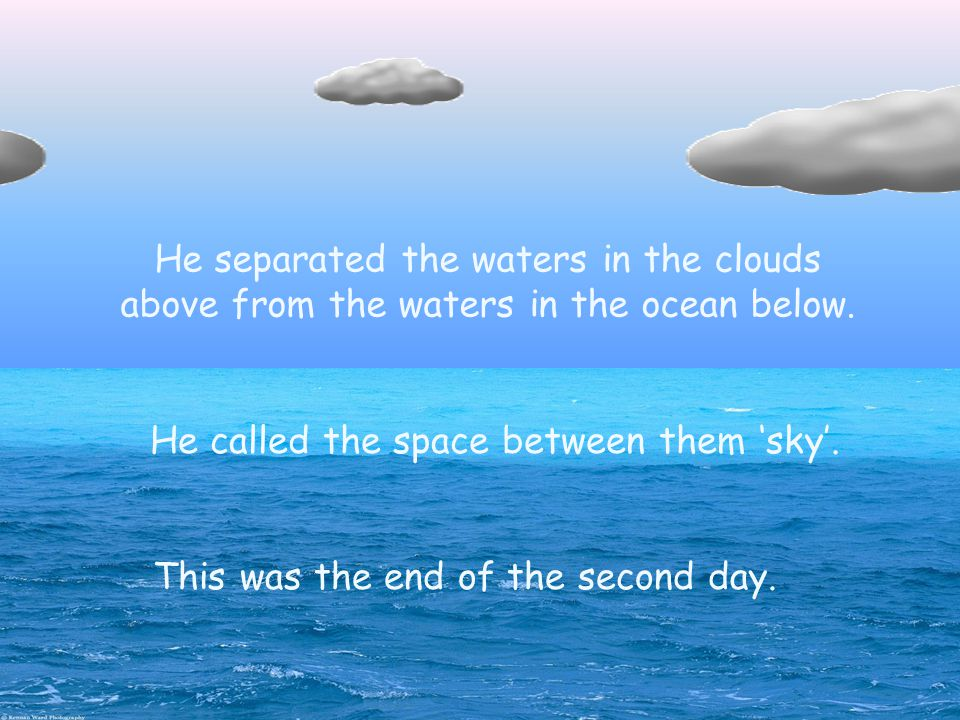 Then God divided the waters. He called the space between them 'sky'.