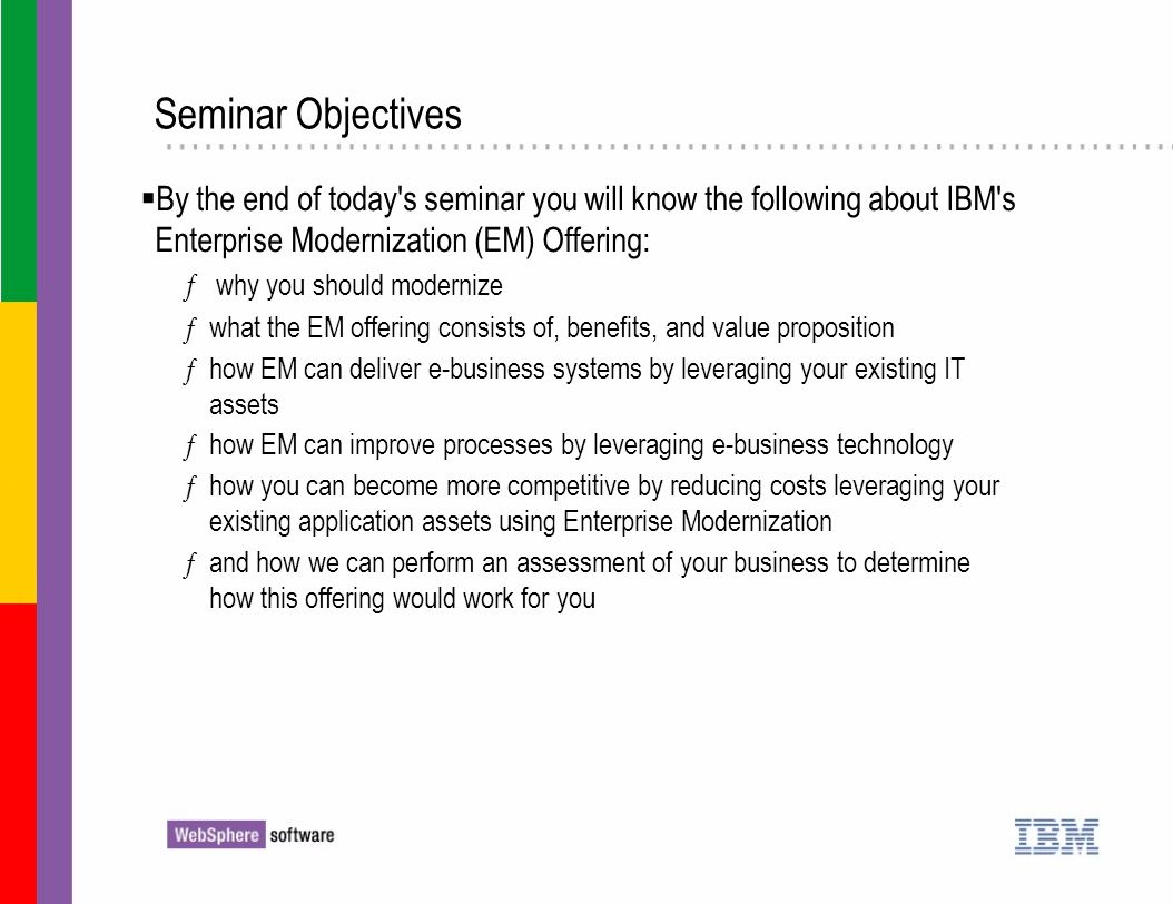 Seminar Objectives By the end of today s seminar you will know the following about IBM s Enterprise Modernization (EM) Offering: