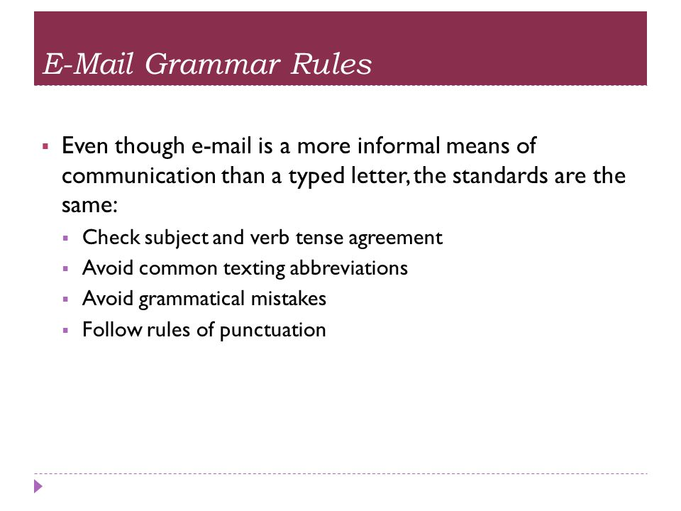 E-Mail Grammar Rules Even though e-mail is a more informal means of communication than a typed letter, the standards are the same: