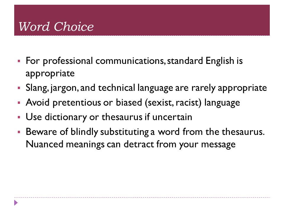 Word Choice For professional communications, standard English is appropriate. Slang, jargon, and technical language are rarely appropriate.