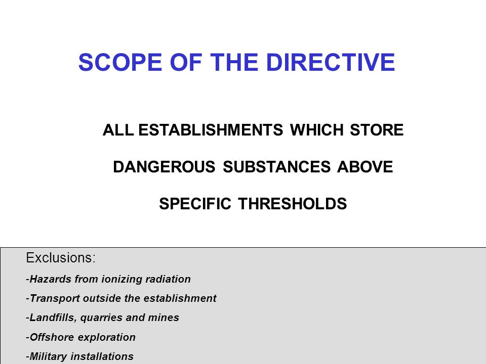 SCOPE OF THE DIRECTIVE ALL ESTABLISHMENTS WHICH STORE DANGEROUS SUBSTANCES ABOVE SPECIFIC THRESHOLDS.