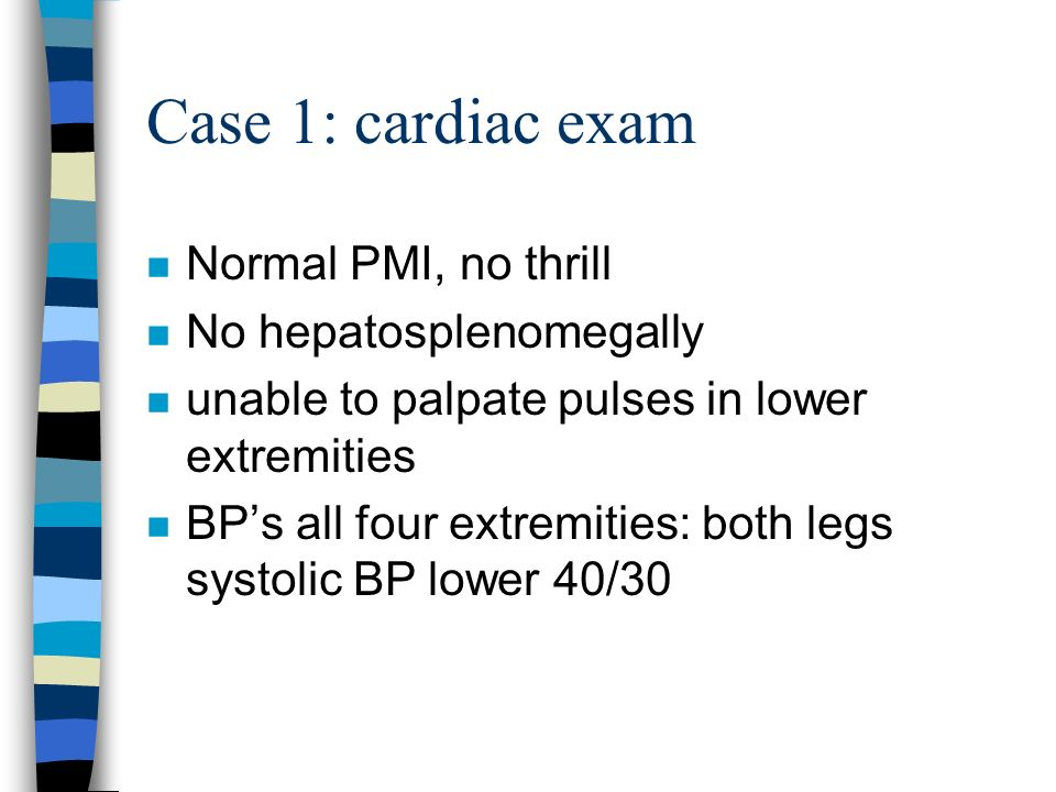 Case 1: cardiac exam Normal PMI, no thrill No hepatosplenomegally