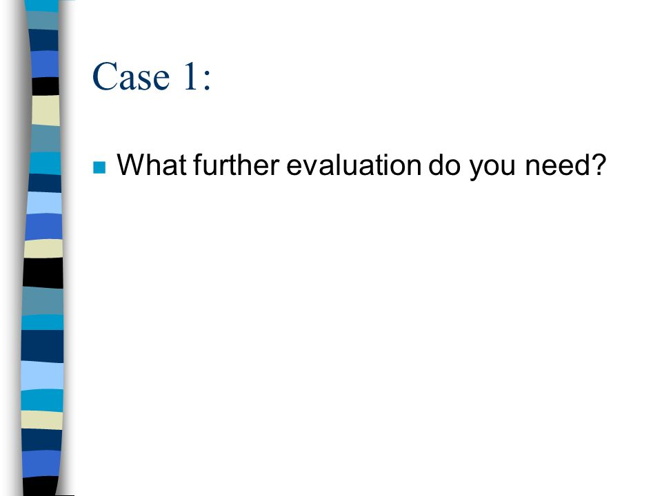 Case 1: What further evaluation do you need
