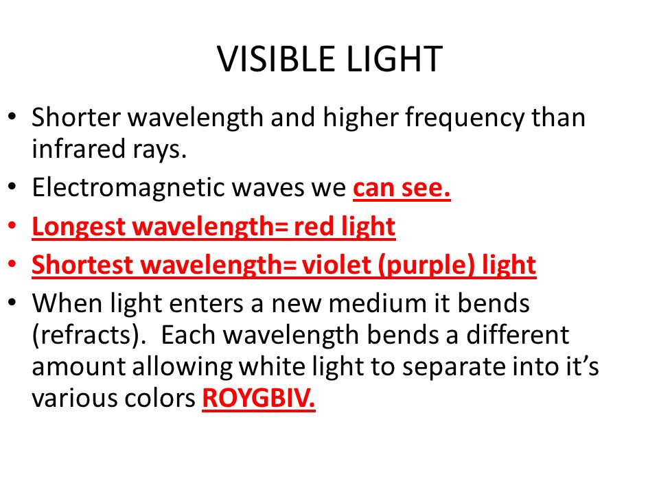VISIBLE LIGHT Shorter wavelength and higher frequency than infrared rays. Electromagnetic waves we can see.
