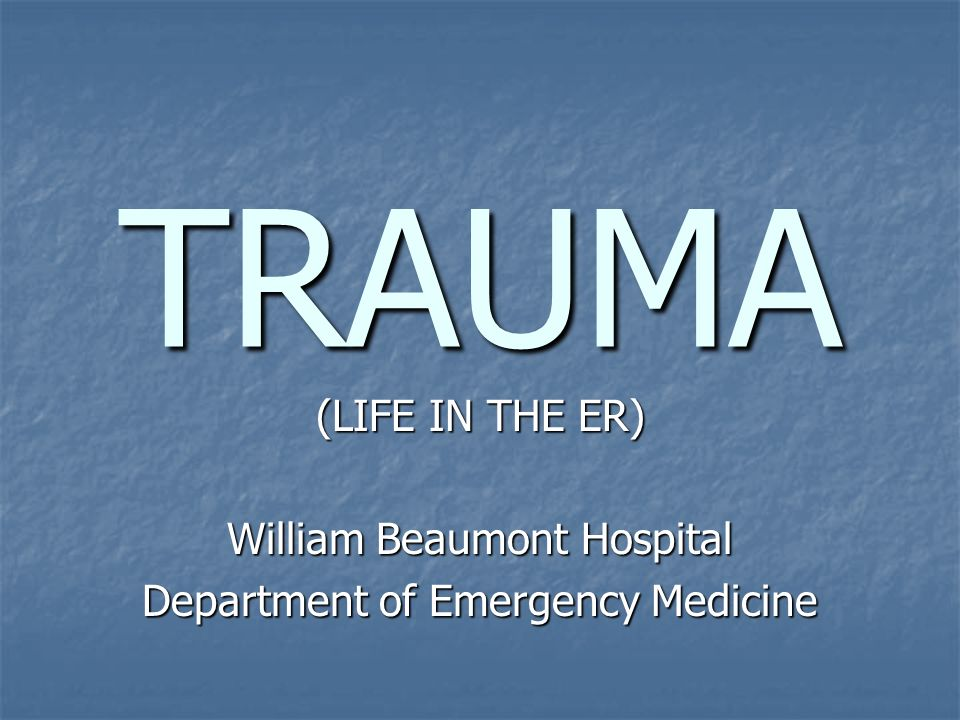 TRAUMA (LIFE IN THE ER) William Beaumont Hospital