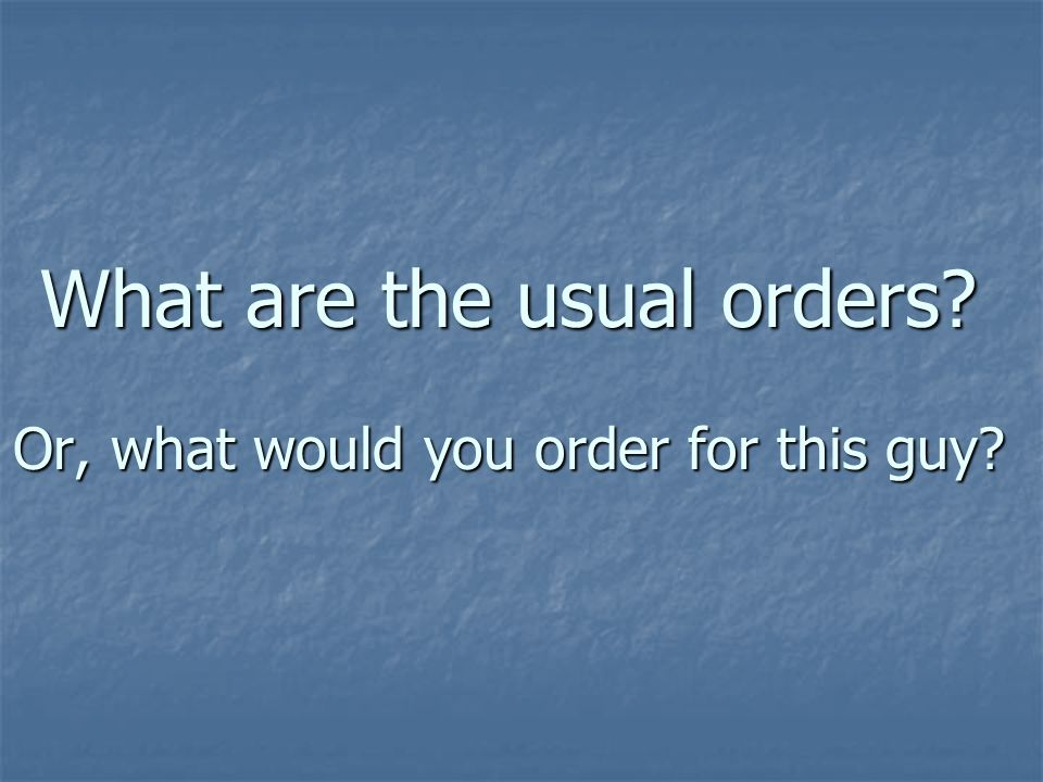 What are the usual orders Or, what would you order for this guy