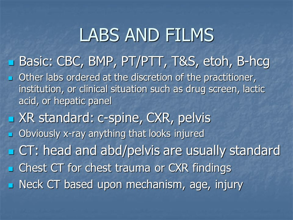 LABS AND FILMS Basic: CBC, BMP, PT/PTT, T&S, etoh, B-hcg