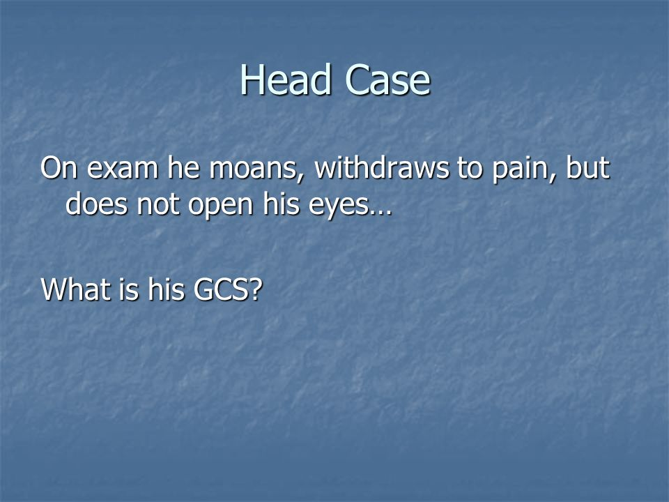 Head Case On exam he moans, withdraws to pain, but does not open his eyes… What is his GCS