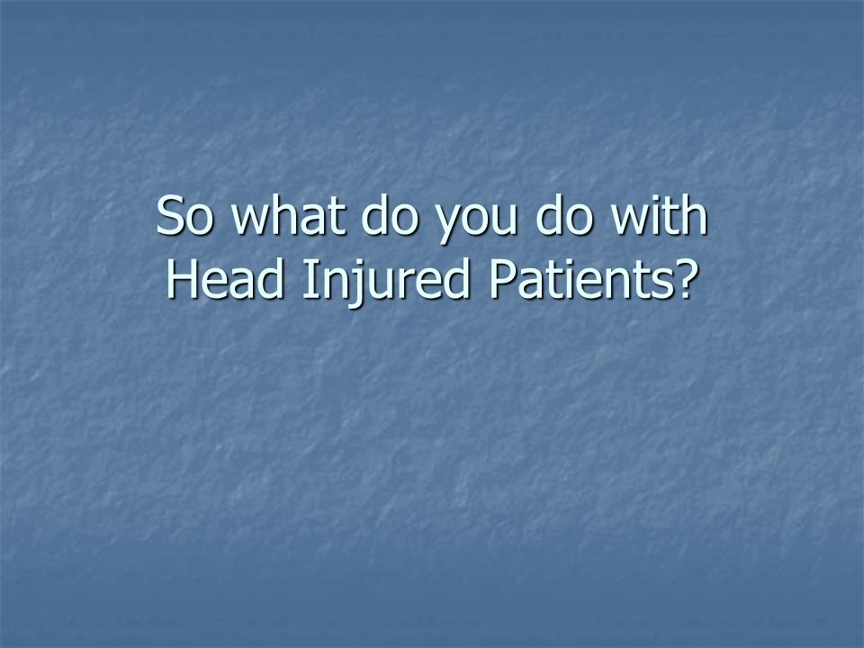 So what do you do with Head Injured Patients