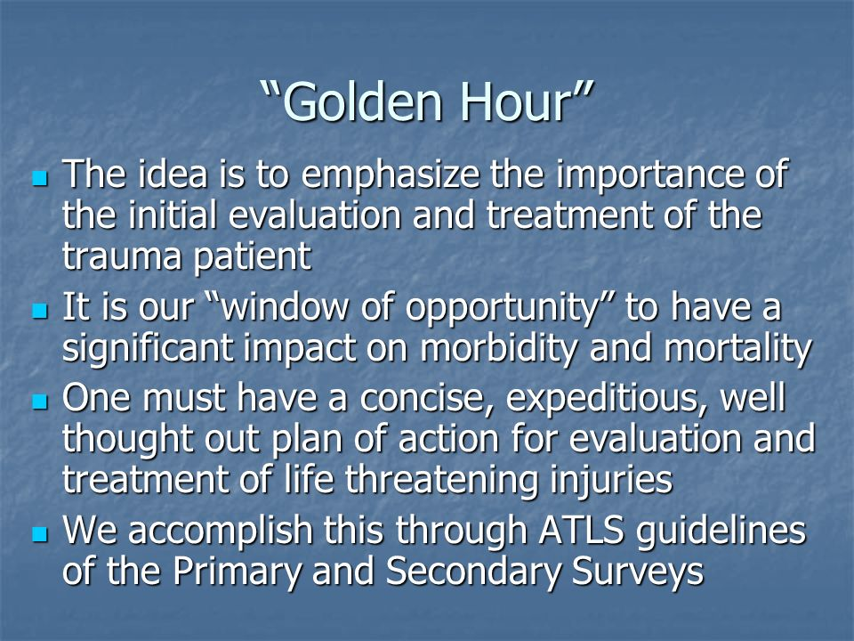 Golden Hour The idea is to emphasize the importance of the initial evaluation and treatment of the trauma patient.