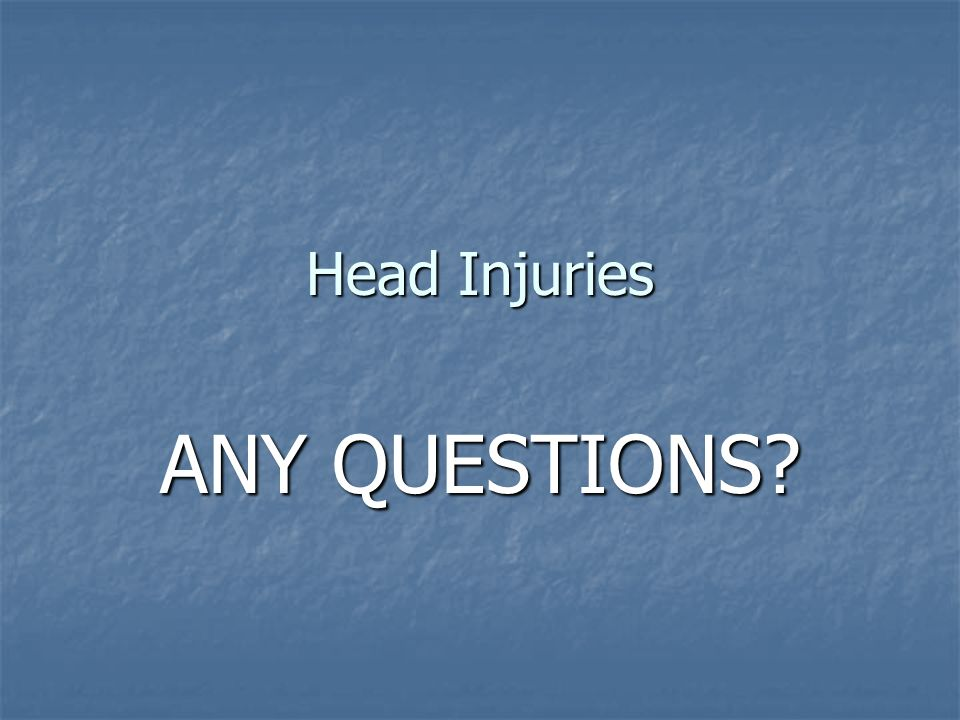 Head Injuries ANY QUESTIONS