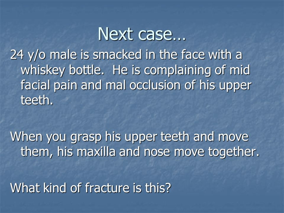 Next case… 24 y/o male is smacked in the face with a whiskey bottle. He is complaining of mid facial pain and mal occlusion of his upper teeth.