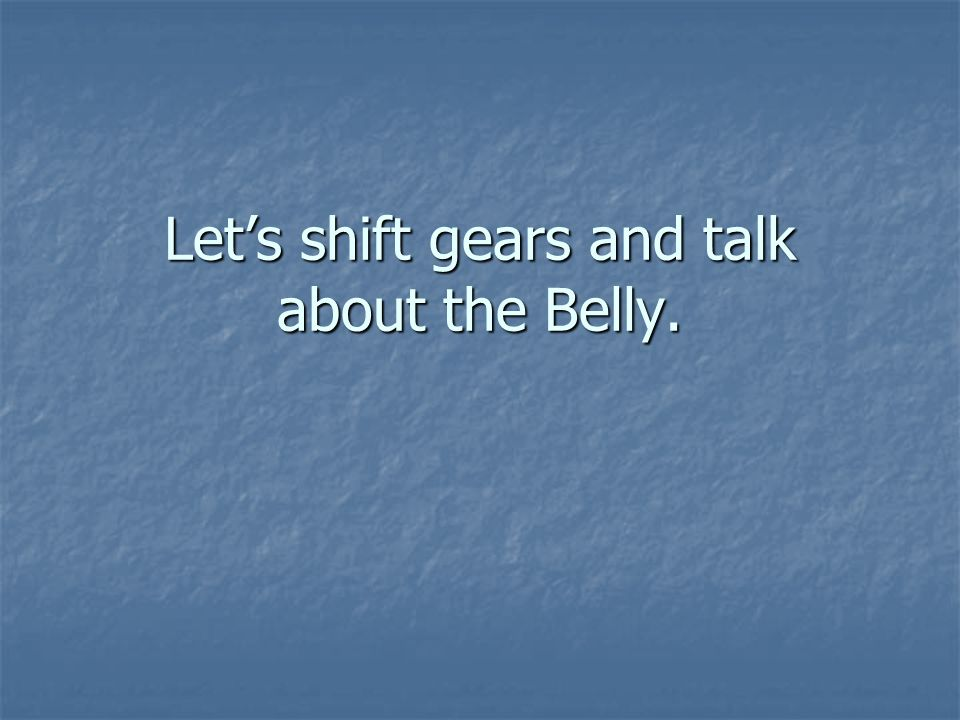Let's shift gears and talk about the Belly.