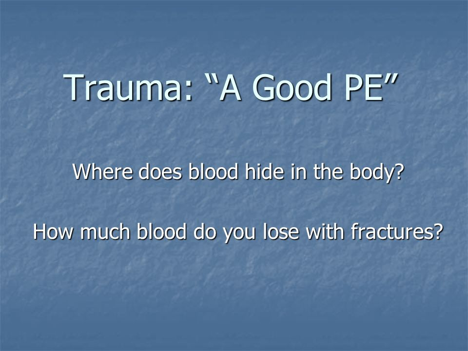 Trauma: A Good PE Where does blood hide in the body