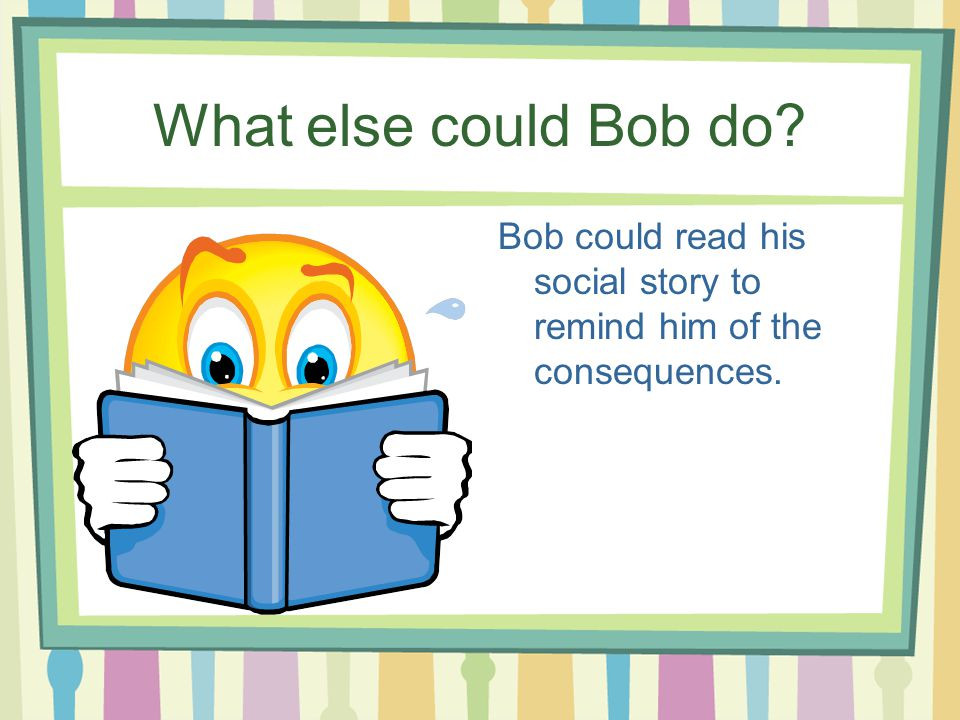 What else could Bob do Bob could read his social story to remind him of the consequences.
