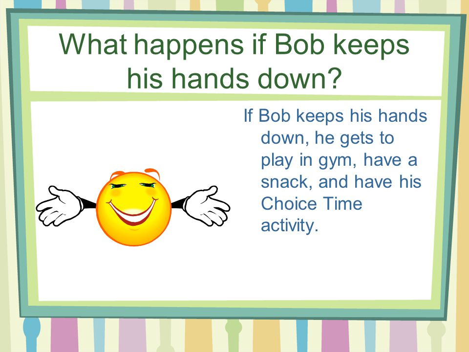 What happens if Bob keeps his hands down