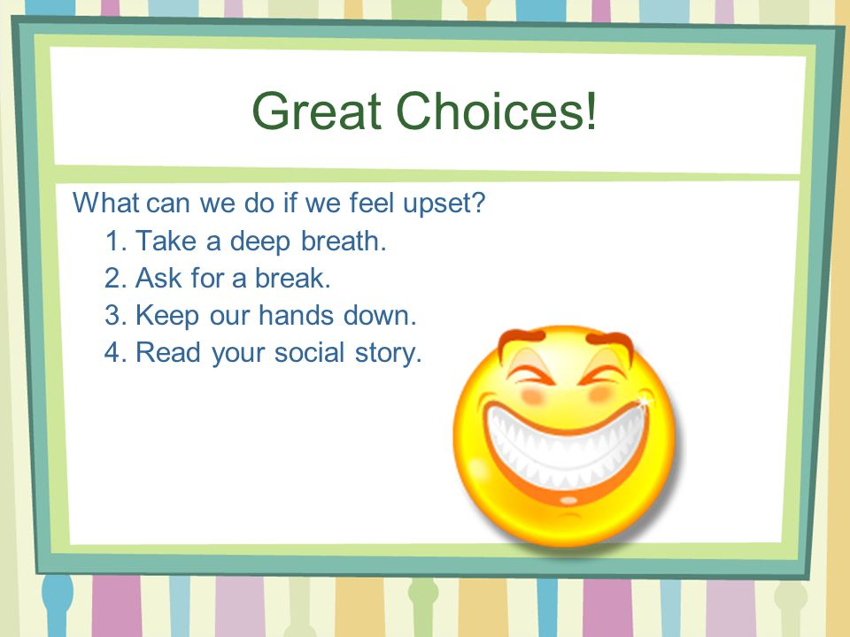 Great Choices! What can we do if we feel upset 1. Take a deep breath.