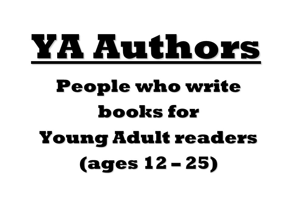 People who write books for Young Adult readers (ages 12 – 25)