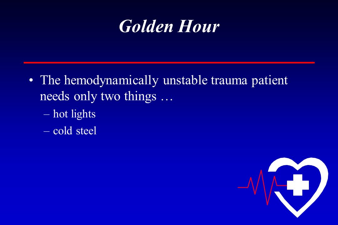 Golden Hour The hemodynamically unstable trauma patient needs only two things … hot lights.