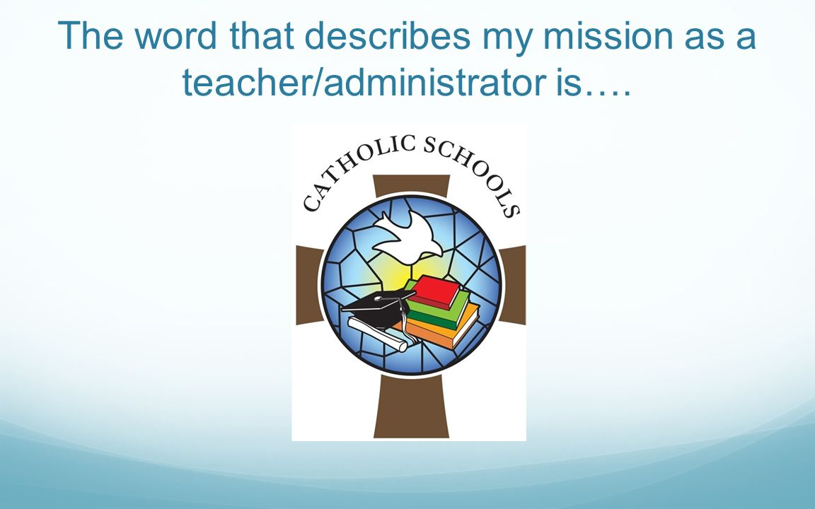 The word that describes my mission as a teacher/administrator is….