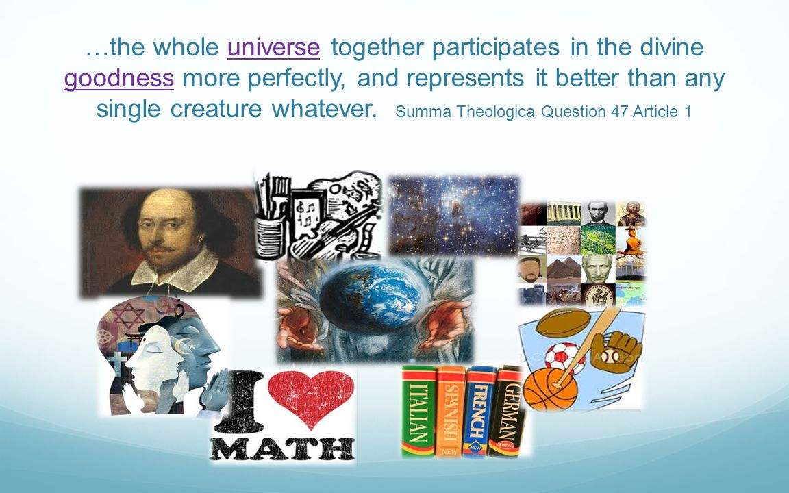 …the whole universe together participates in the divine goodness more perfectly, and represents it better than any single creature whatever. Summa Theologica Question 47 Article 1