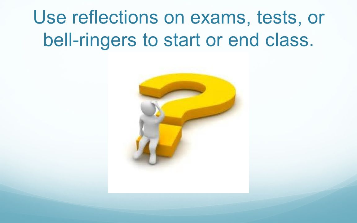 Use reflections on exams, tests, or bell-ringers to start or end class.