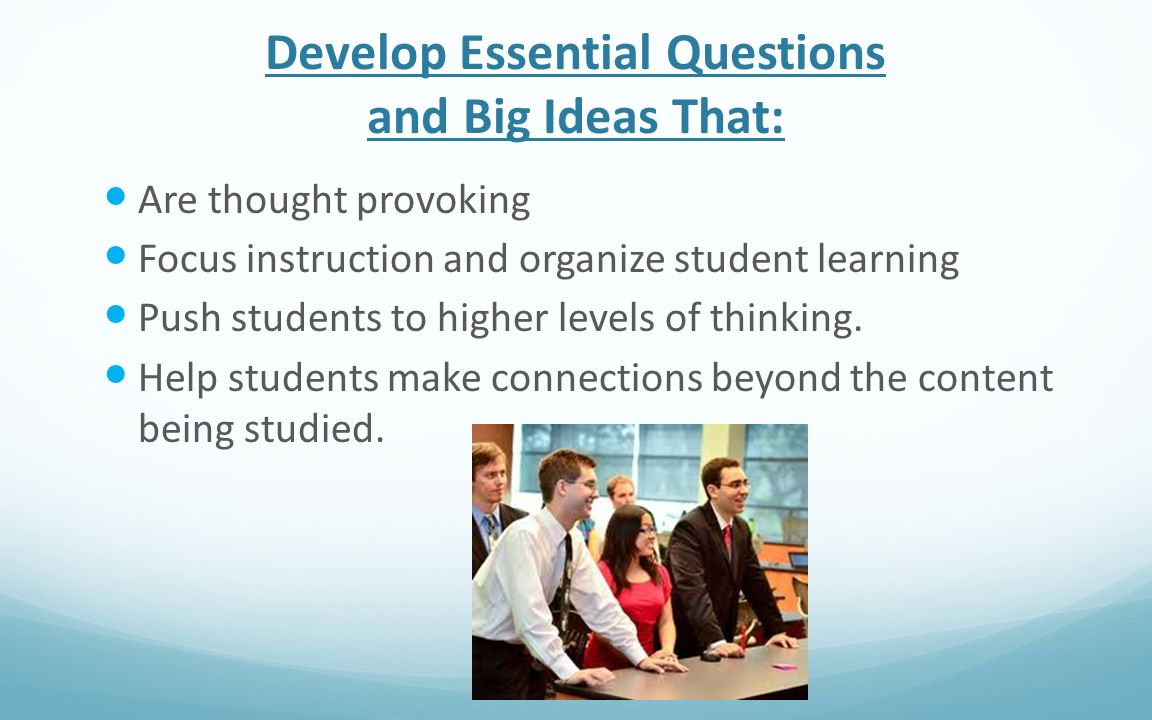 Develop Essential Questions and Big Ideas That: