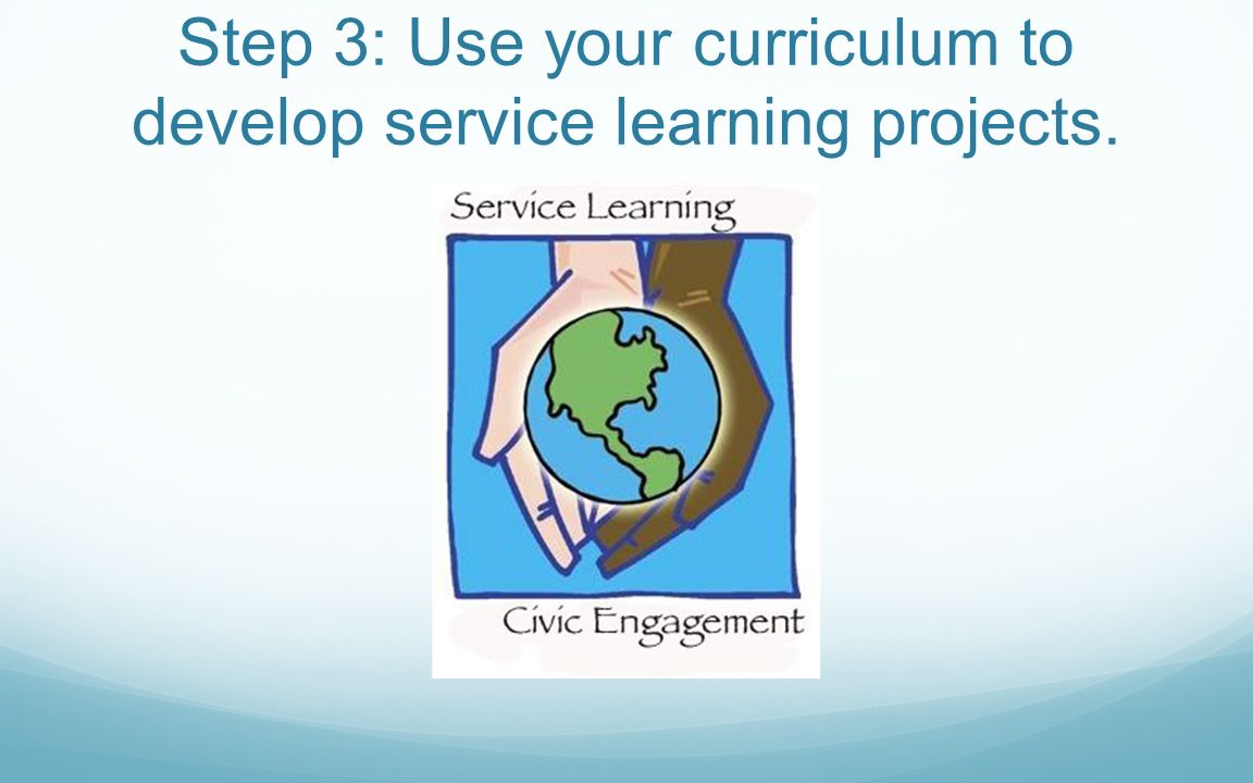 Step 3: Use your curriculum to develop service learning projects.